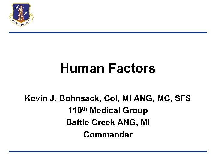 Human Factors Kevin J. Bohnsack, Col, MI ANG, MC, SFS 110 th Medical Group