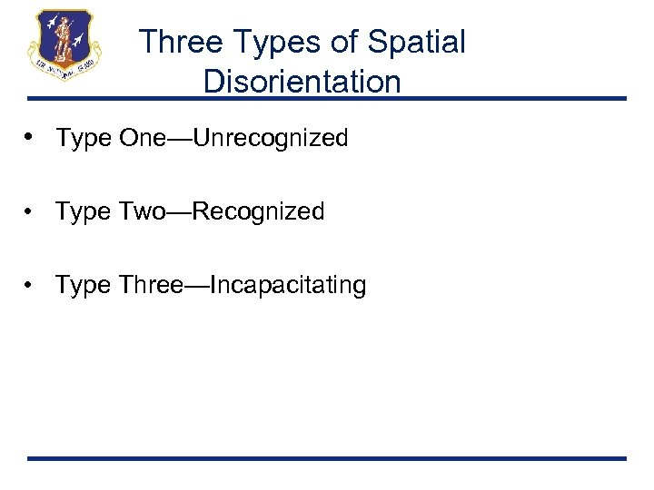 Three Types of Spatial Disorientation • Type One—Unrecognized • Type Two—Recognized • Type Three—Incapacitating