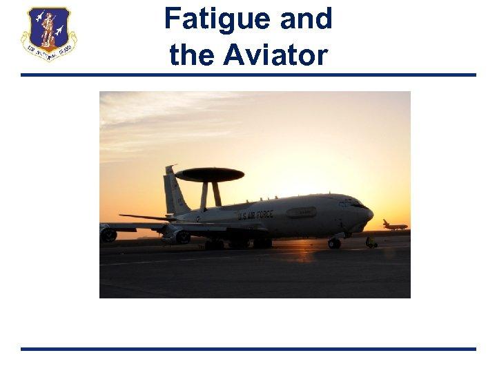 Fatigue and the Aviator