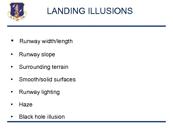 LANDING ILLUSIONS • Runway width/length • Runway slope • Surrounding terrain • Smooth/solid surfaces