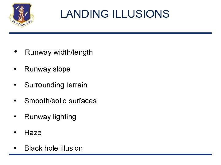 LANDING ILLUSIONS • Runway width/length • Runway slope • Surrounding terrain • Smooth/solid surfaces