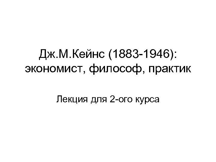 Дж. М. Кейнс (1883 -1946): экономист, философ, практик Лекция для 2 -ого курса