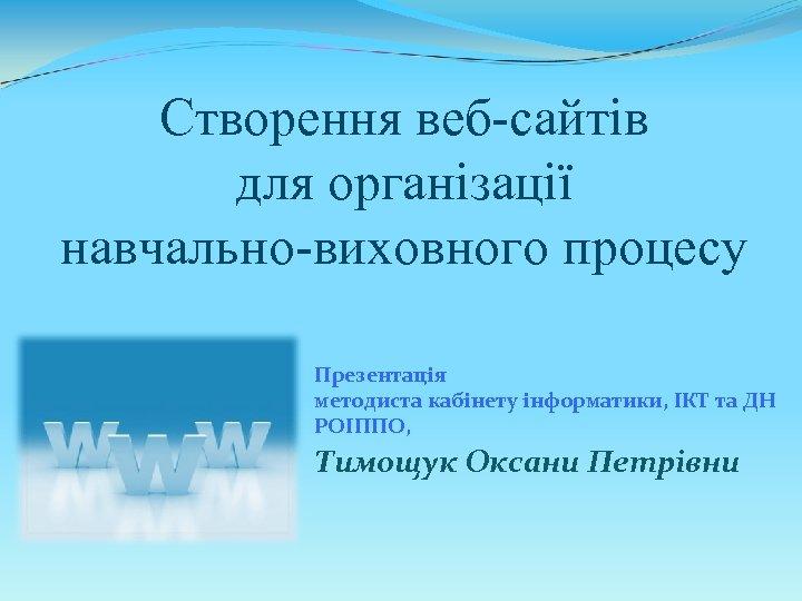 Створення веб-сайтів для організації навчально-виховного процесу Презентація методиста кабінету інформатики, ІКТ та ДН РОІППО,