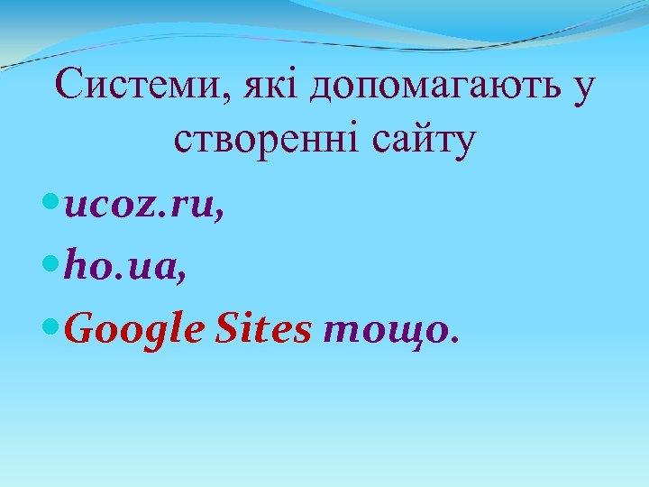 Системи, які допомагають у створенні сайту ucoz. ru, ho. ua, Google Sites тощо.