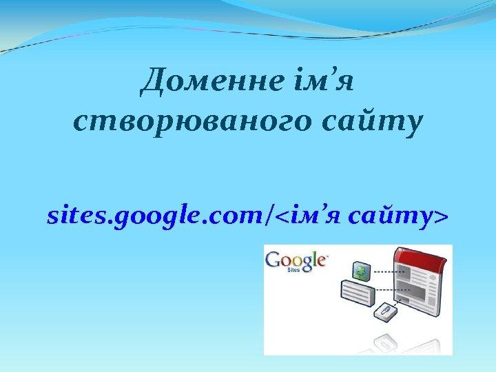 Доменне ім'я створюваного сайту sites. google. com/<ім'я сайту>