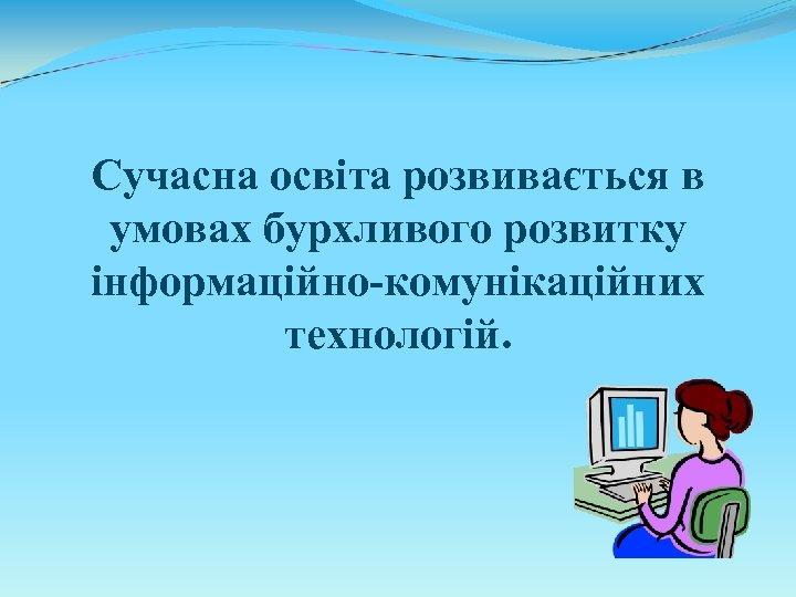 Сучасна освіта розвивається в умовах бурхливого розвитку інформаційно-комунікаційних технологій.
