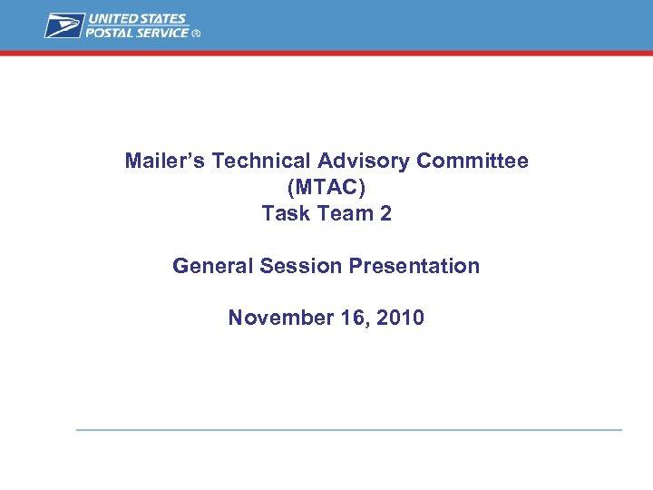 Mailer's Technical Advisory Committee (MTAC) Task Team 2 General Session Presentation November 16, 2010