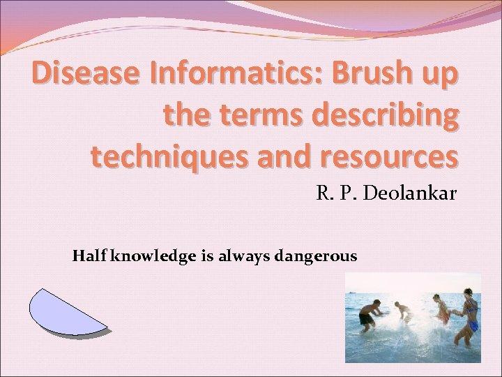 Disease Informatics: Brush up the terms describing techniques and resources R. P. Deolankar Half