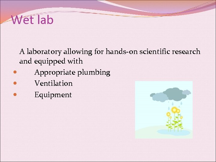 Wet lab A laboratory allowing for hands-on scientific research and equipped with Appropriate plumbing