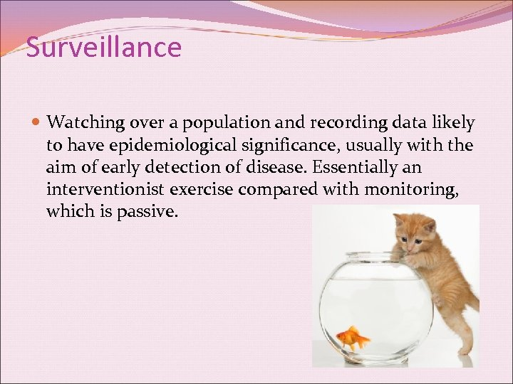 Surveillance Watching over a population and recording data likely to have epidemiological significance, usually