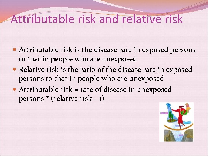 Attributable risk and relative risk Attributable risk is the disease rate in exposed persons