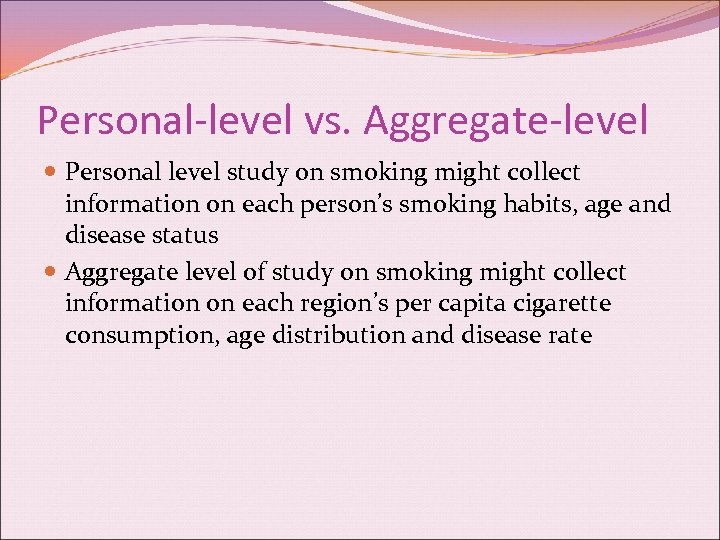 Personal-level vs. Aggregate-level Personal level study on smoking might collect information on each person's