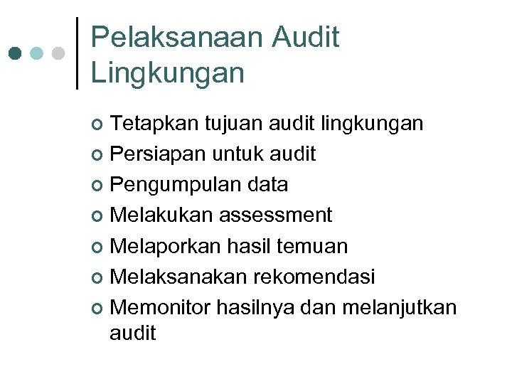 Pelaksanaan Audit Lingkungan Tetapkan tujuan audit lingkungan ¢ Persiapan untuk audit ¢ Pengumpulan data