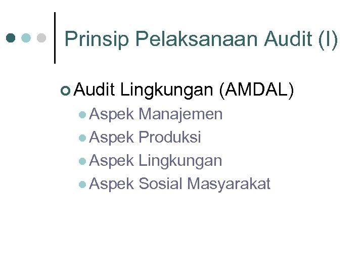 Prinsip Pelaksanaan Audit (I) ¢ Audit Lingkungan (AMDAL) l Aspek Manajemen l Aspek Produksi