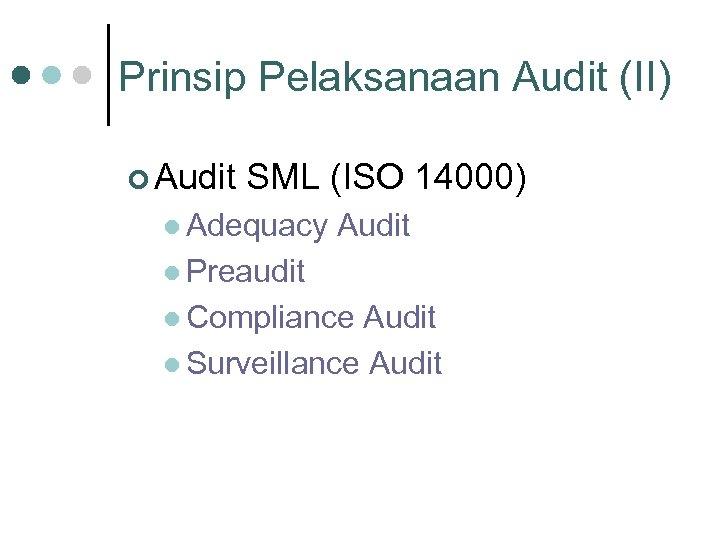 Prinsip Pelaksanaan Audit (II) ¢ Audit SML (ISO 14000) l Adequacy Audit l Preaudit