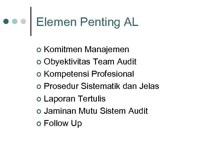Elemen Penting AL Komitmen Manajemen ¢ Obyektivitas Team Audit ¢ Kompetensi Profesional ¢ Prosedur