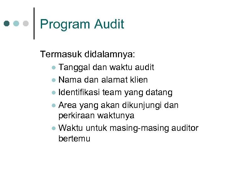 Program Audit Termasuk didalamnya: Tanggal dan waktu audit l Nama dan alamat klien l