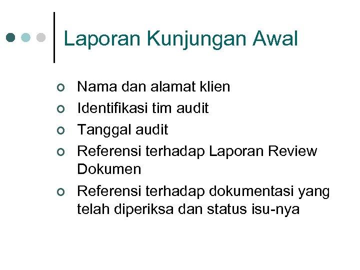 Laporan Kunjungan Awal ¢ ¢ ¢ Nama dan alamat klien Identifikasi tim audit Tanggal