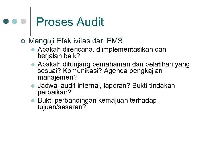 Proses Audit ¢ Menguji Efektivitas dari EMS l l Apakah direncana, diimplementasikan dan berjalan
