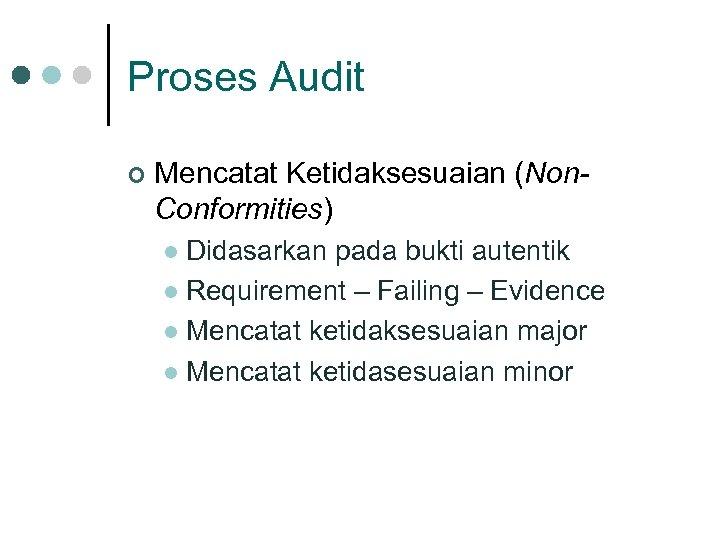 Proses Audit ¢ Mencatat Ketidaksesuaian (Non. Conformities) Didasarkan pada bukti autentik l Requirement –