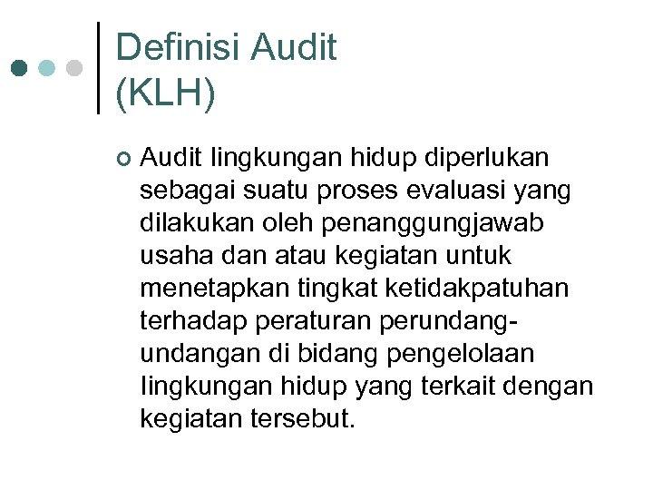 Definisi Audit (KLH) ¢ Audit Iingkungan hidup diperlukan sebagai suatu proses evaluasi yang dilakukan
