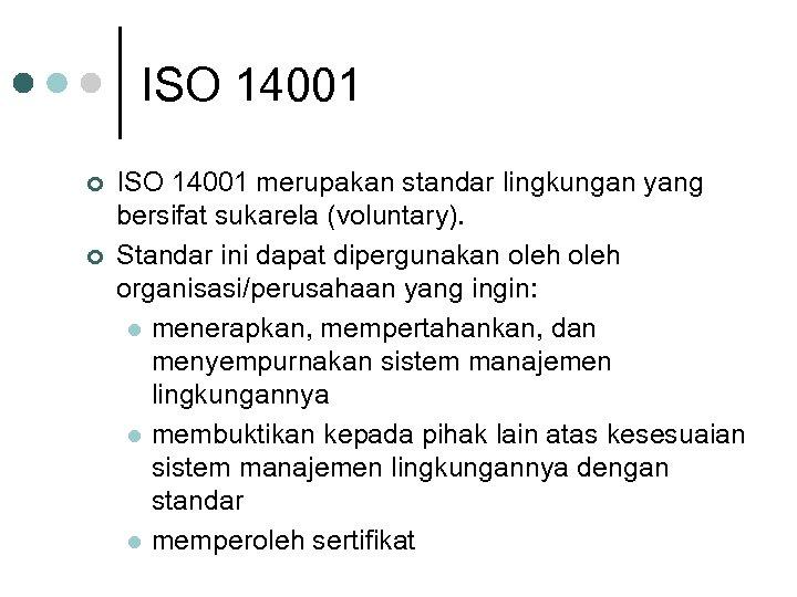ISO 14001 ¢ ¢ ISO 14001 merupakan standar lingkungan yang bersifat sukarela (voluntary). Standar