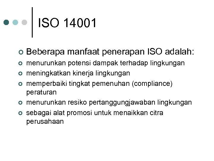 ISO 14001 ¢ Beberapa manfaat penerapan ISO adalah: ¢ menurunkan potensi dampak terhadap lingkungan