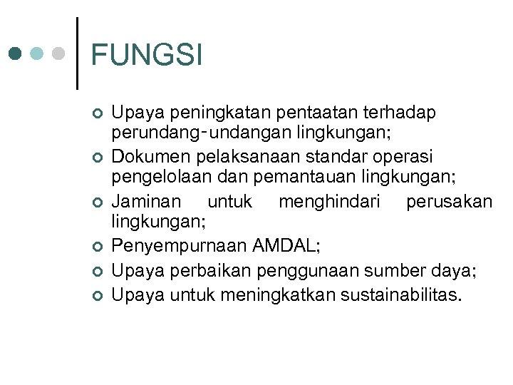 FUNGSI ¢ ¢ ¢ Upaya peningkatan pentaatan terhadap perundang‑undangan lingkungan; Dokumen pelaksanaan standar operasi