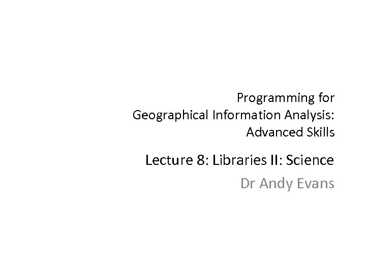 Programming for Geographical Information Analysis: Advanced Skills Lecture 8: Libraries II: Science Dr Andy