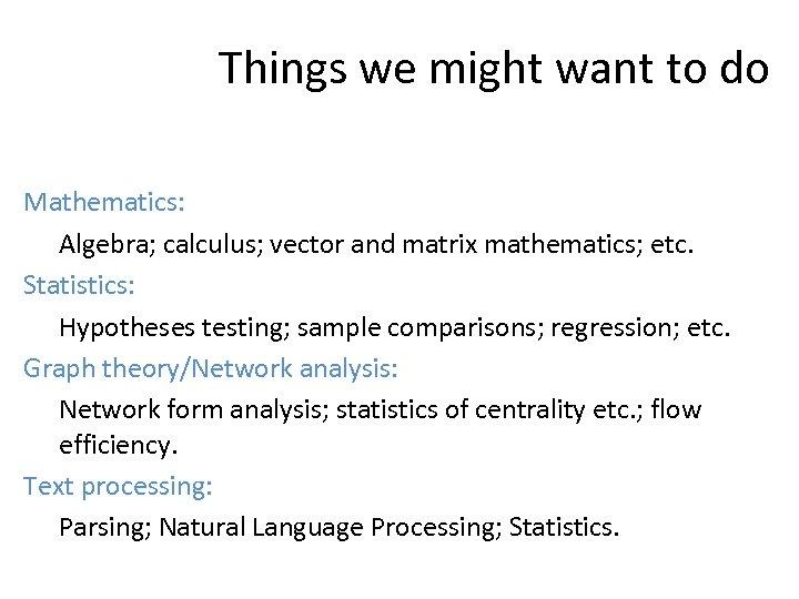 Things we might want to do Mathematics: Algebra; calculus; vector and matrix mathematics; etc.