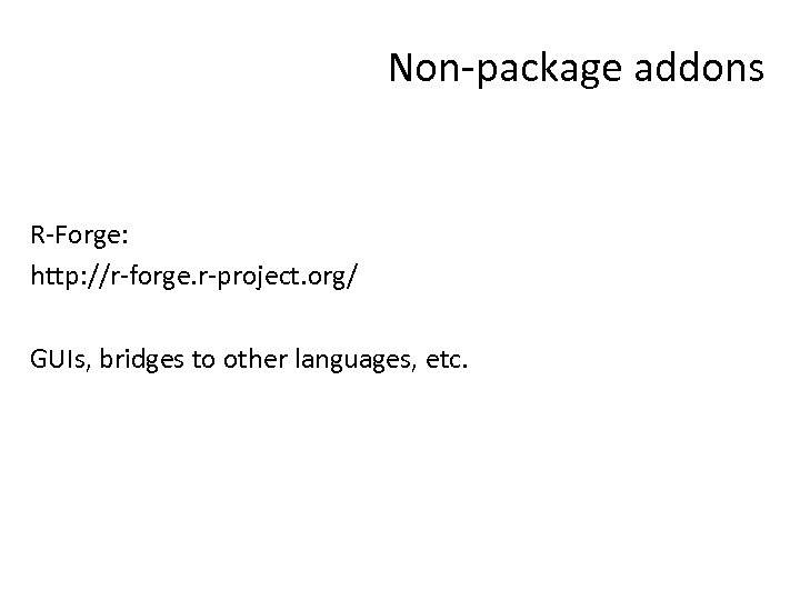 Non-package addons R-Forge: http: //r-forge. r-project. org/ GUIs, bridges to other languages, etc.