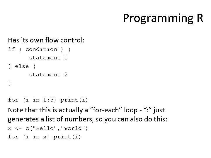 Programming R Has its own flow control: if ( condition ) { statement 1