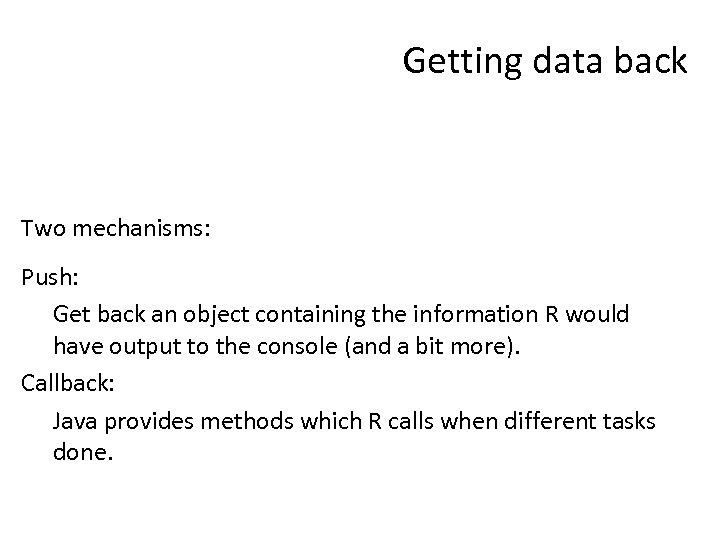 Getting data back Two mechanisms: Push: Get back an object containing the information R