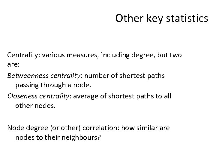 Other key statistics Centrality: various measures, including degree, but two are: Betweenness centrality: number