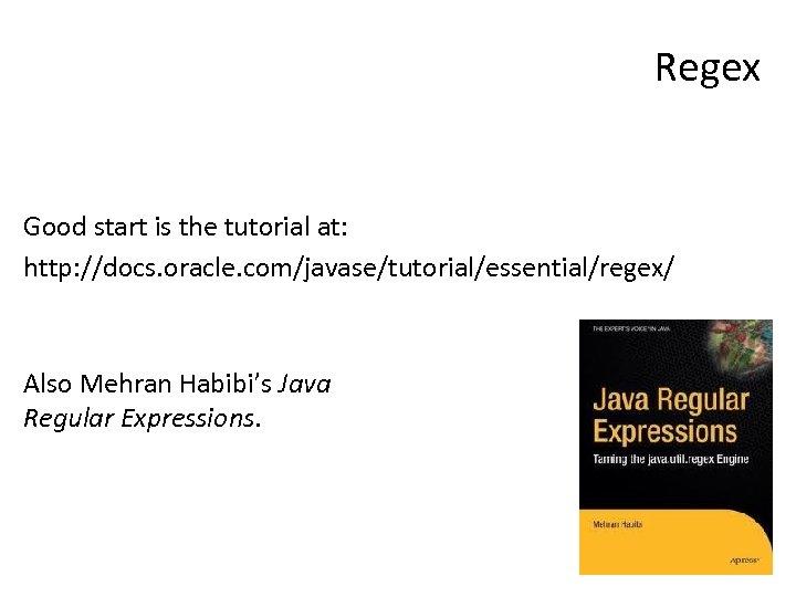 Regex Good start is the tutorial at: http: //docs. oracle. com/javase/tutorial/essential/regex/ Also Mehran Habibi's