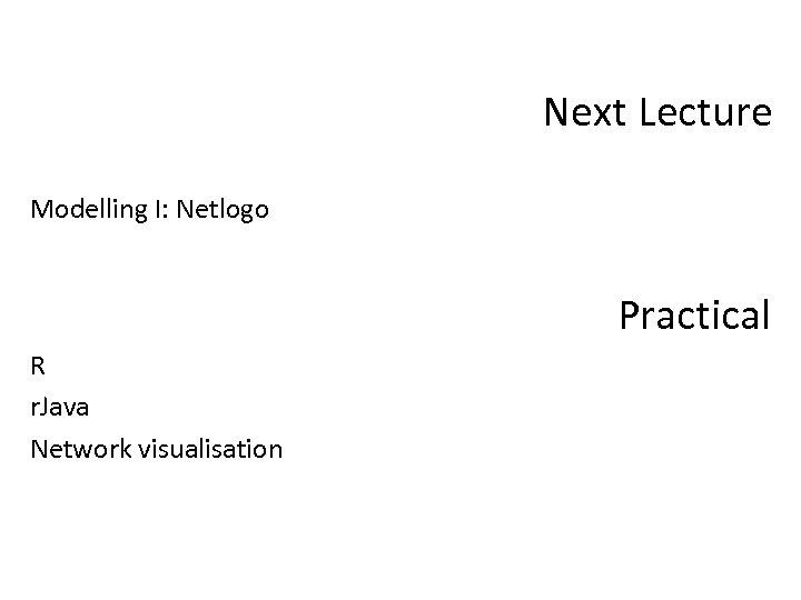 Next Lecture Modelling I: Netlogo Practical R r. Java Network visualisation