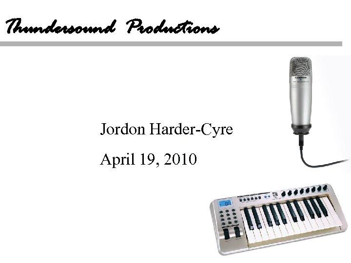 Thundersound Productions Jordon Harder-Cyre April 19, 2010