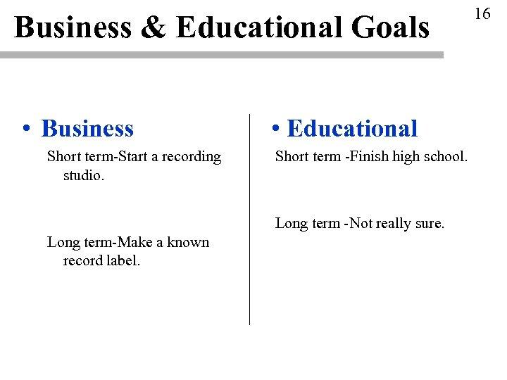 Business & Educational Goals • Business Short term-Start a recording studio. • Educational Short