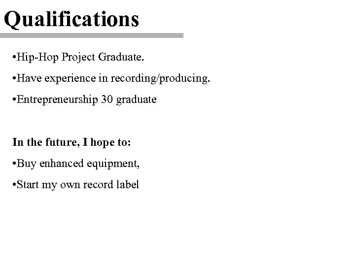 Qualifications • Hip-Hop Project Graduate. • Have experience in recording/producing. • Entrepreneurship 30 graduate