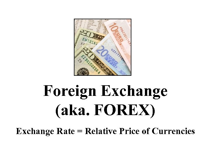Foreign Exchange (aka. FOREX) Exchange Rate = Relative Price of Currencies