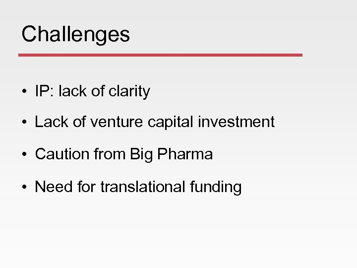 Challenges • IP: lack of clarity • Lack of venture capital investment • Caution