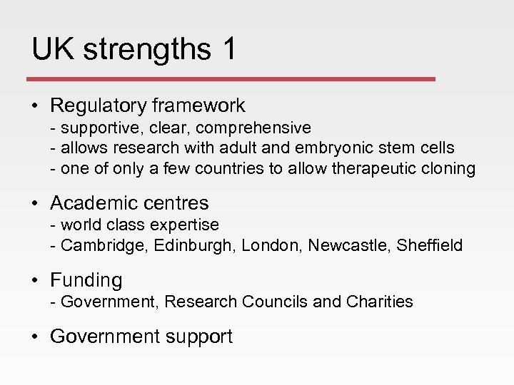 UK strengths 1 • Regulatory framework - supportive, clear, comprehensive - allows research with