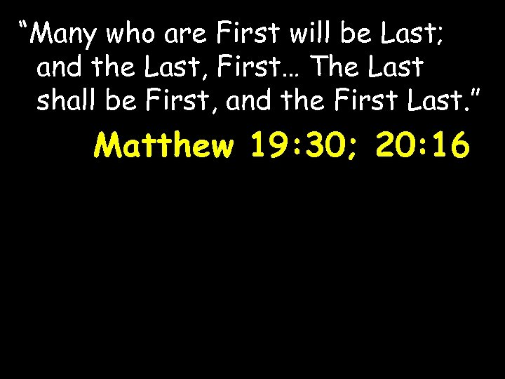 """""""Many who are First will be Last; and the Last, First… The Last shall"""