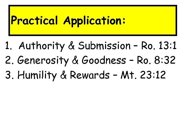 Practical Application: 1. Authority & Submission – Ro. 13: 1 2. Generosity & Goodness