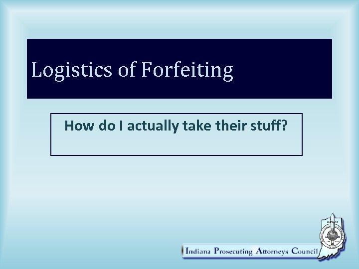 Logistics of Forfeiting How do I actually take their stuff?