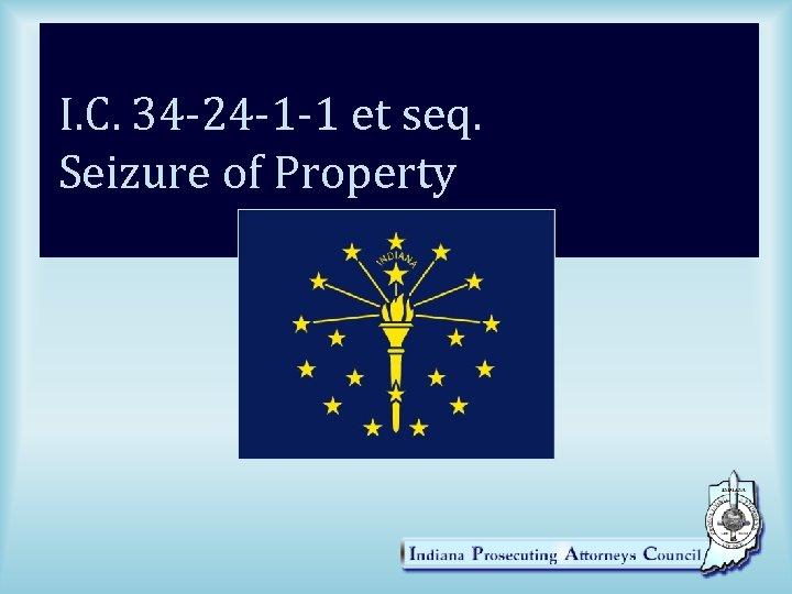 I. C. 34 -24 -1 -1 et seq. Seizure of Property