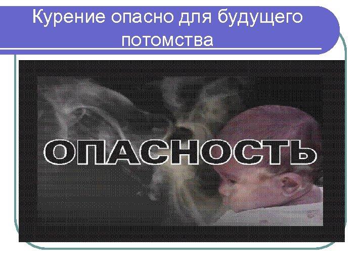 Курение опасно для будущего потомства