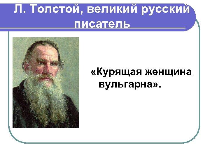 Л. Толстой, великий русский писатель «Курящая женщина вульгарна» .
