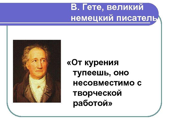 В. Гете, великий немецкий писатель «От курения тупеешь, оно несовместимо с творческой работой»