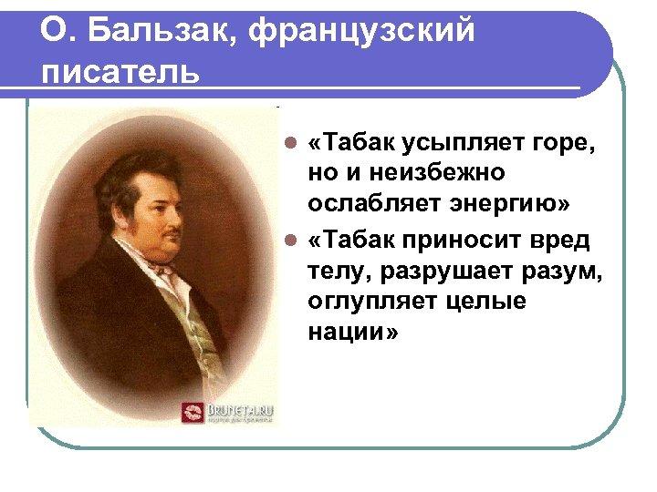 О. Бальзак, французский писатель «Табак усыпляет горе, но и неизбежно ослабляет энергию» l «Табак
